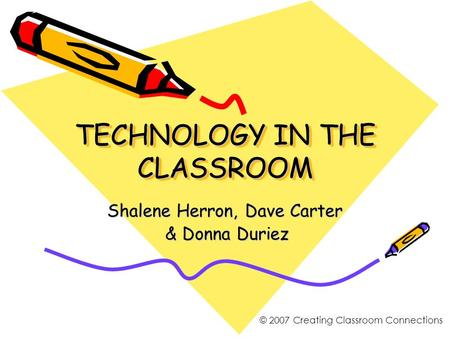 TECHNOLOGY IN THE CLASSROOM Shalene Herron, Dave Carter & Donna Duriez & Donna Duriez © 2007 Creating Classroom Connections.