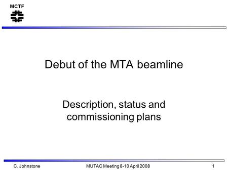 MCTF C. Johnstone MUTAC Meeting 8-10 April 2008 1 Debut of the MTA beamline Description, status and commissioning plans.