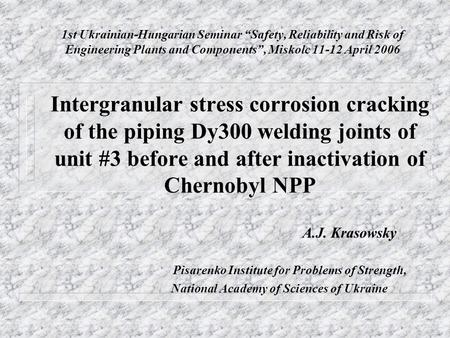 "1st Ukrainian-Hungarian Seminar ""Safety, Reliability and Risk of Engineering Plants and Components"", Miskolc 11-12 April 2006 Intergranular stress corrosion."