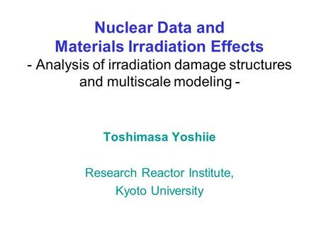 Nuclear Data and Materials Irradiation Effects - Analysis of irradiation damage structures and multiscale modeling - Toshimasa Yoshiie Research Reactor.