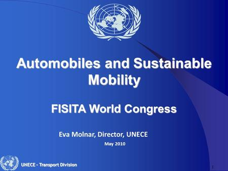 1 UNECE – Transport Division Eva Molnar, Director, UNECE May 2010 Automobiles and Sustainable Mobility FISITA World Congress.
