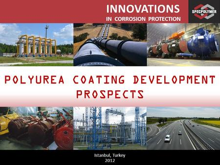 INNOVATIONS IN CORROSION PROTECTION Istanbul, Turkey 2012 POLYUREA COATING DEVELOPMENT PROSPECTS.