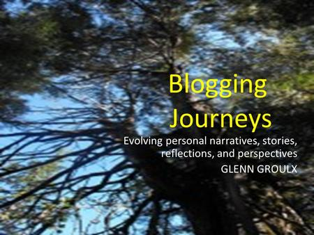 Blogging Journeys Evolving personal narratives, stories, reflections, and perspectives GLENN GROULX.