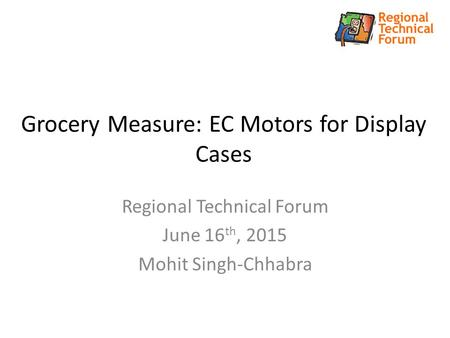 Grocery Measure: EC Motors for Display Cases Regional Technical Forum June 16 th, 2015 Mohit Singh-Chhabra.