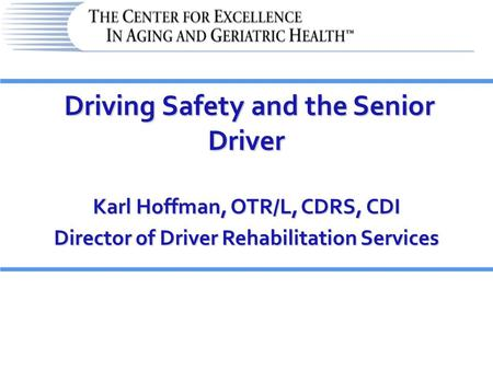 Driving Safety and the Senior Driver Driving Safety and the Senior Driver Karl Hoffman, OTR/L, CDRS, CDI Director of Driver Rehabilitation Services.
