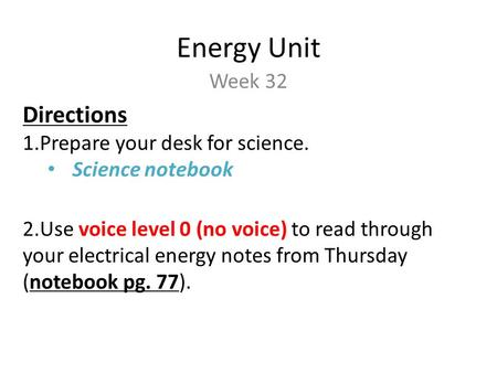 Energy Unit Week 32 Directions 1.Prepare your desk for science. Science notebook 2.Use voice level 0 (no voice) to read through your electrical energy.