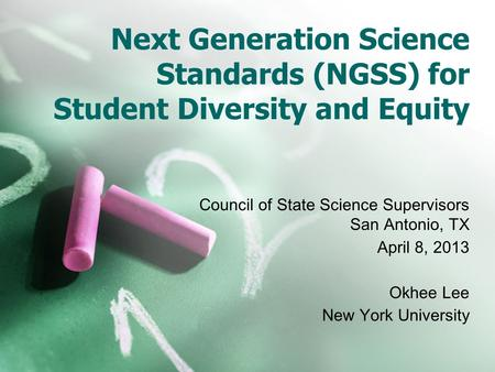 Next Generation Science Standards (NGSS) for Student Diversity and Equity Council of State Science Supervisors San Antonio, TX April 8, 2013 Okhee Lee.