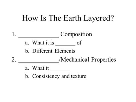 How Is The Earth Layered? 1._____________ Composition a. What it is _______ of b. Different Elements 2._____________/Mechanical Properties a. What it _______.