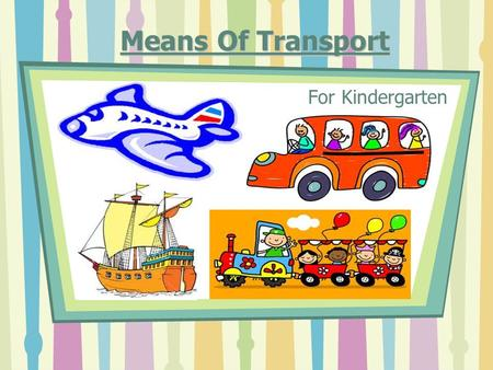 Means Of Transport For Kindergarten. General Theme Unit Unit: Environmental Studies. Grade Level Grade Level: Kindergarten Lesson: Lesson: Transportation.