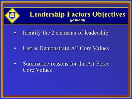 Leadership Factors Objectives (p240-250) Identify the 2 elements of leadershipIdentify the 2 elements of leadership List & Demonstrate AF Core ValuesList.