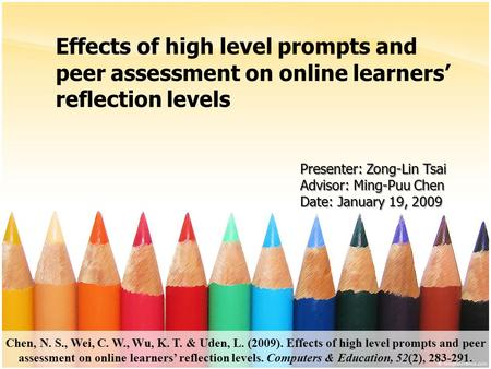 Effects of high level prompts and peer assessment on online learners' reflection levels Presenter: Zong-Lin Tsai Advisor: Ming-Puu Chen Date: January 19,