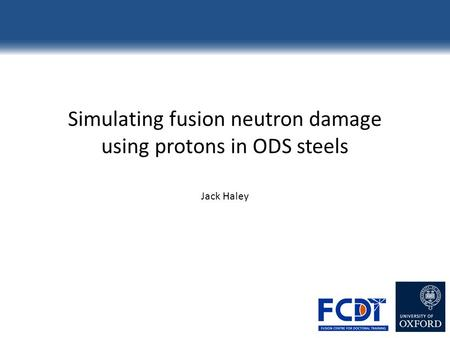 Simulating fusion neutron damage using protons in ODS steels Jack Haley.