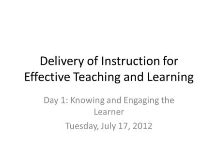 Delivery of Instruction for Effective Teaching and Learning Day 1: Knowing and Engaging the Learner Tuesday, July 17, 2012.