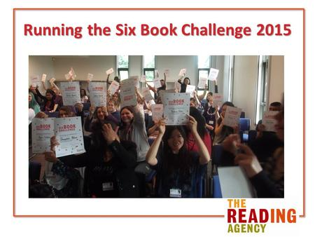 Running the Six Book Challenge 2015. The Reading Agency Independent national charity Mission to give everyone an equal chance in life by helping people.