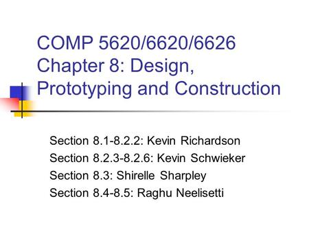 COMP 5620/6620/6626 Chapter 8: Design, Prototyping and Construction Section 8.1-8.2.2: Kevin Richardson Section 8.2.3-8.2.6: Kevin Schwieker Section 8.3: