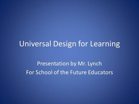 Universal Design for Learning Presentation by Mr. Lynch For School of the Future Educators.