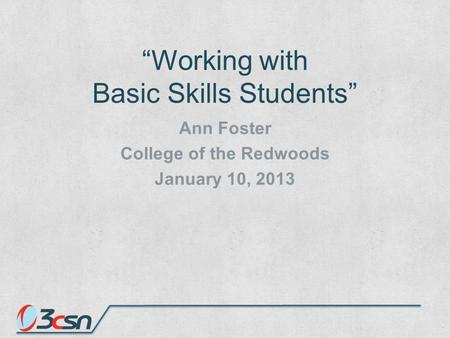 """Working with Basic Skills Students"" Ann Foster College of the Redwoods January 10, 2013."