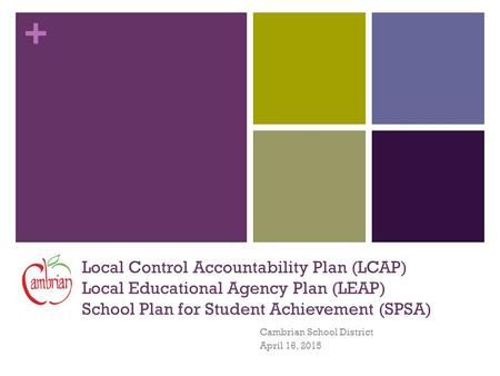 + Local Control Accountability Plan (LCAP) Local Educational Agency Plan (LEAP) School Plan for Student Achievement (SPSA) Cambrian School District April.