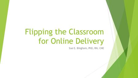 Flipping the Classroom for Online Delivery Sue E. Bingham, PhD, RN, CNE.