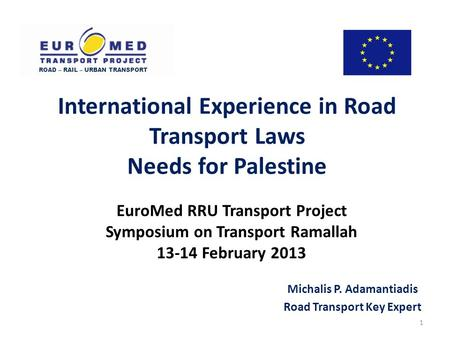 EuroMed RRU Transport Project Symposium on Transport Ramallah 13-14 February 2013 Michalis P. Adamantiadis Road Transport Key Expert ROAD – RAIL – URBAN.
