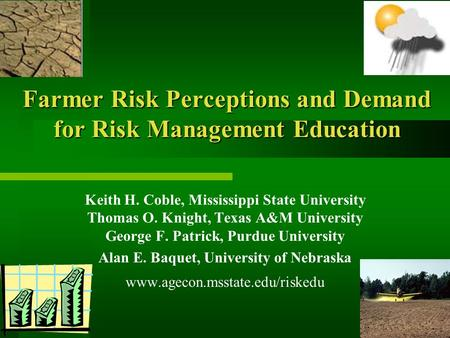 Farmer Risk Perceptions and Demand for Risk Management Education Keith H. Coble, Mississippi State University Thomas O. Knight, Texas A&M University George.