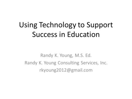Using Technology to Support Success in Education Randy K. Young, M.S. Ed. Randy K. Young Consulting Services, Inc.