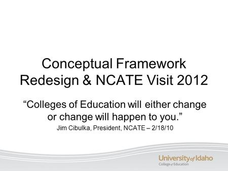 "Conceptual Framework Redesign & NCATE Visit 2012 ""Colleges of Education will either change or change will happen to you."" Jim Cibulka, President, NCATE."