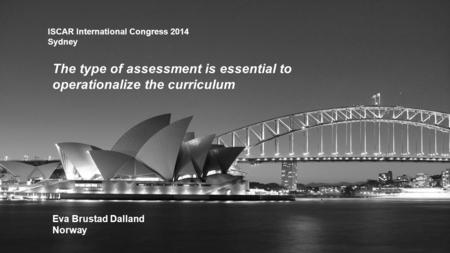 ISCAR International Congress 2014 Sydney The type of assessment is essential to operationalize the curriculum Eva Brustad Dalland Norway.