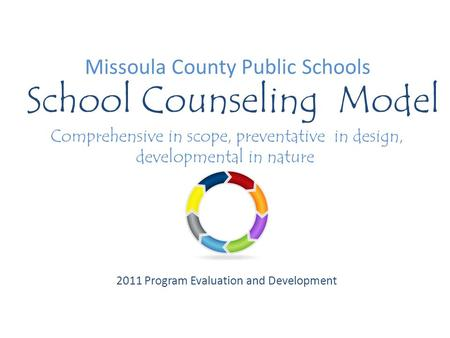 Missoula County Public Schools School Counseling Model Comprehensive in scope, preventative in design, developmental in nature 2011 Program Evaluation.