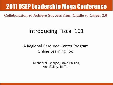 2011 OSEP Leadership Mega Conference Collaboration to Achieve Success from Cradle to Career 2.0 Introducing Fiscal 101 A Regional Resource Center Program.