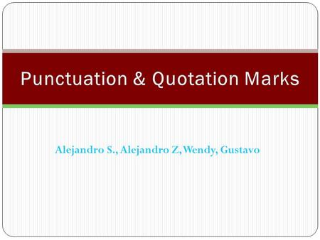 Alejandro S., Alejandro Z, Wendy, Gustavo. Uses of Quotation Marks: Quotation marks are used to separate material such as quotes or spoken language. They.