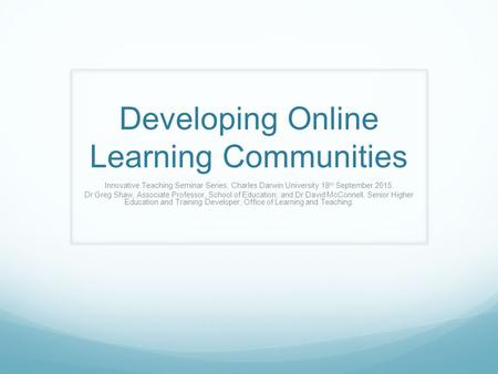 Developing Online Learning Communities Innovative Teaching Seminar Series, Charles Darwin University 18 th September 2015. Dr Greg Shaw, Associate Professor,