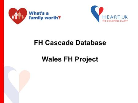 FH Cascade Database Wales FH Project. FH Cascade (Family) Testing Cascade testing pilot project  commenced 2005  FH specialist nurse led Aim of the.
