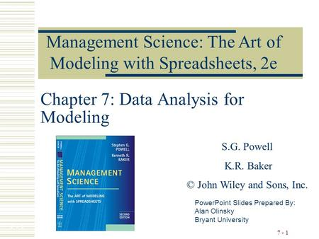 7 - 1 Chapter 7: Data Analysis for Modeling PowerPoint Slides Prepared By: Alan Olinsky Bryant University Management Science: The Art of Modeling with.
