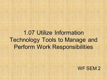 1.07 Utilize Information Technology Tools to Manage and Perform Work Responsibilities WF SEM 2.