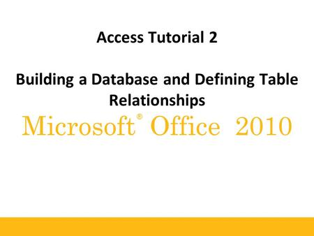 ® Microsoft Office 2010 Access Tutorial 2 Building a Database and Defining Table Relationships.