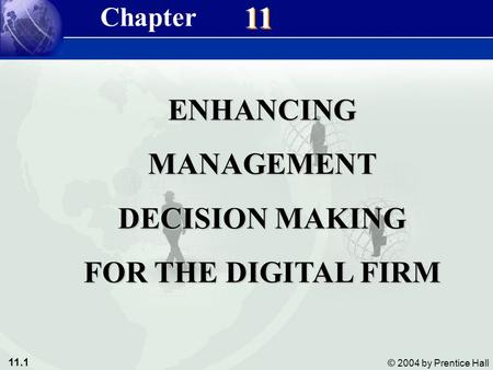 11.1 © 2004 by Prentice Hall Management Information Systems 8/e Chapter 11 Enhancing Management Decision-Making for the Digital Firm 11 ENHANCINGMANAGEMENT.
