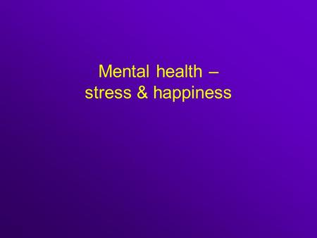 Mental health – <strong>stress</strong> & happiness. The spectrum of well-being Sickness/depression Absence of illness Flourishing/ optimal well-being.