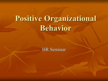 Positive Organizational Behavior HR Seminar. Definition of POB The study & application of positive human resource strengths and psychological capacities.