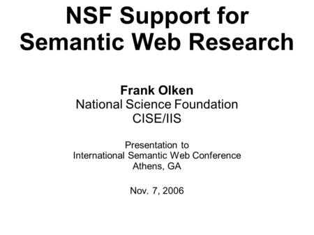 NSF Support for Semantic Web Research Frank Olken National Science Foundation CISE/IIS Presentation to International Semantic Web Conference Athens, GA.