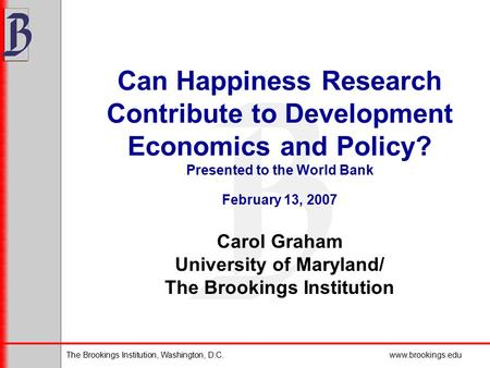 The Brookings Institution, Washington, D.C.www.brookings.edu Can Happiness Research Contribute to Development Economics and Policy? Presented to the World.