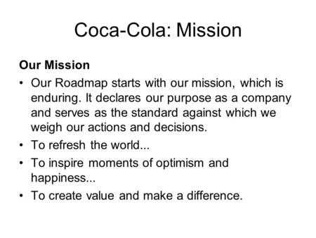 Coca-Cola: Mission Our Mission Our Roadmap starts with our mission, which is enduring. It declares our purpose as a company and serves as the standard.