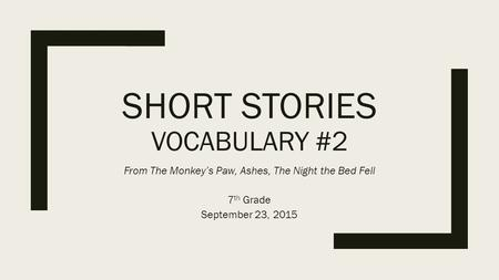 SHORT STORIES VOCABULARY #2 From The Monkey's Paw, Ashes, The Night the Bed Fell 7 th Grade September 23, 2015.