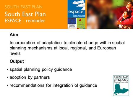 SOUTH EAST PLAN South East Plan ESPACE - reminder Aim Incorporation of adaptation to climate change within spatial planning mechanisms at local, regional,