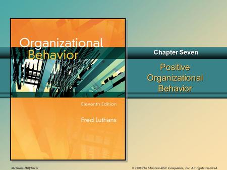 McGraw-Hill/Irwin© 2008 The McGraw-Hill Companies, Inc. All rights reserved. Positive Organizational Behavior Chapter Seven.