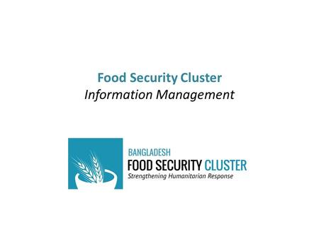 Food Security Cluster Information Management. Role of DFPs in the Information Management process Role of IM team in Dhaka – how we can add value to what.