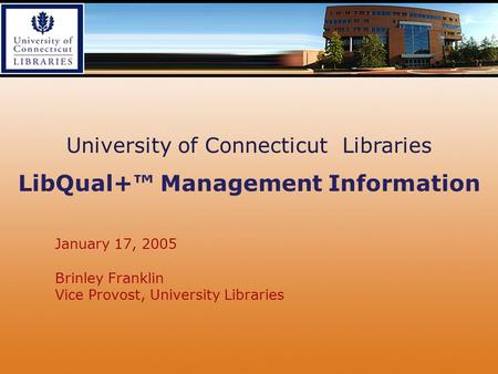 January 17, 2005 Brinley Franklin Vice Provost, University Libraries University of Connecticut Libraries LibQual+™ Management Information.