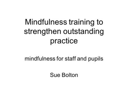 Mindfulness training to strengthen outstanding practice mindfulness for staff and pupils Sue Bolton.