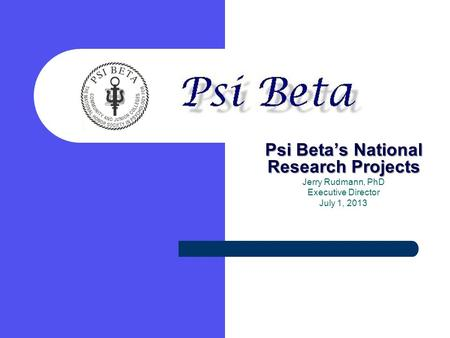 Psi Beta's National Research Projects Jerry Rudmann, PhD Executive Director July 1, 2013.