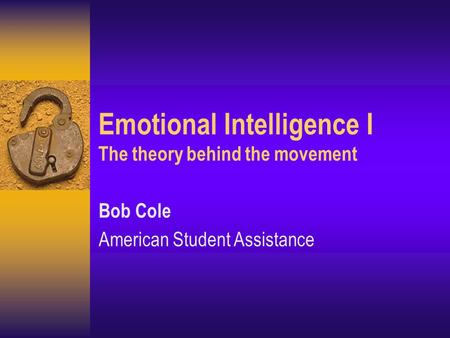 Emotional Intelligence I The theory behind the movement Bob Cole American Student Assistance.